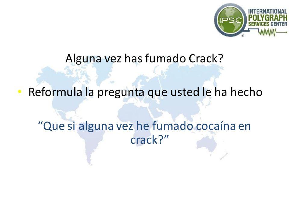 Alguna vez has fumado Crack? Reformula la pregunta que usted le ha hecho Que si alguna vez he fumado cocaína en crack?