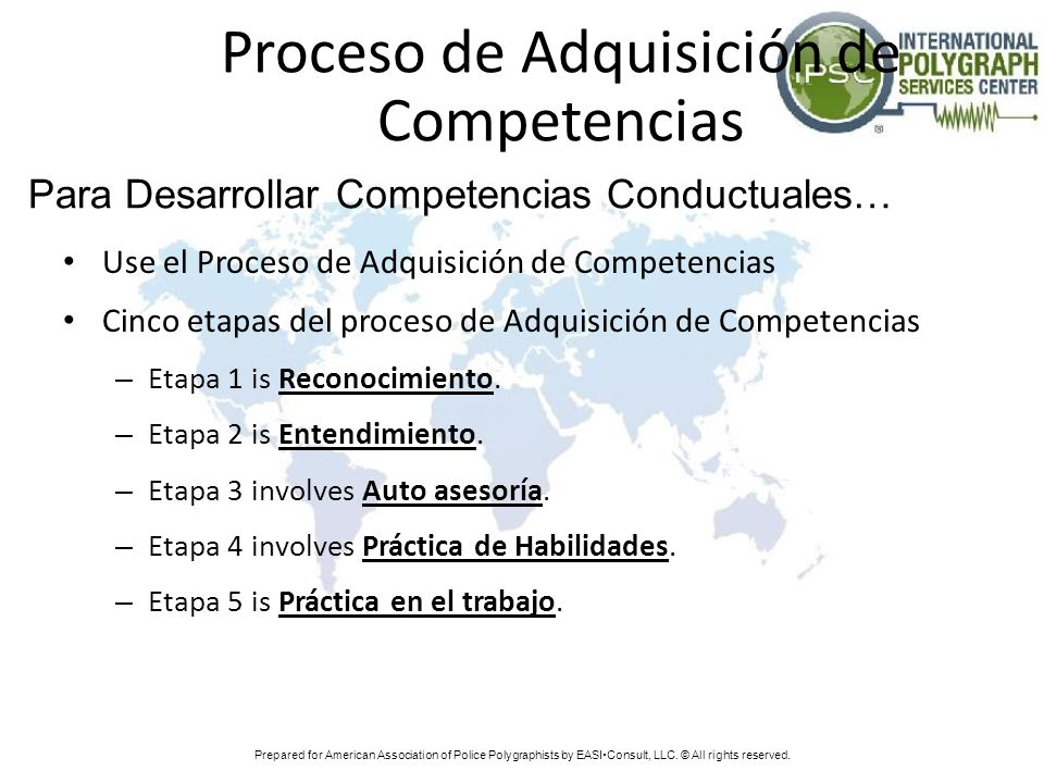 Prepared for American Association of Police Polygraphists by EASI Consult, LLC. © All rights reserved. Proceso de Adquisición de Competencias Use el P