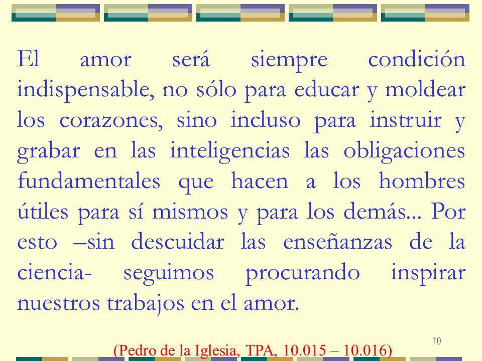 10 El amor será siempre condición indispensable, no sólo para educar y moldear los corazones, sino incluso para instruir y grabar en las inteligencias