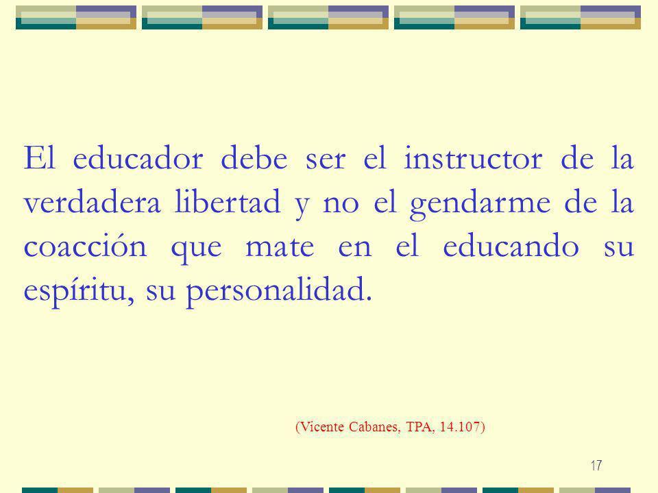 17 El educador debe ser el instructor de la verdadera libertad y no el gendarme de la coacción que mate en el educando su espíritu, su personalidad. (