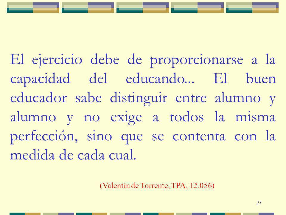 27 El ejercicio debe de proporcionarse a la capacidad del educando... El buen educador sabe distinguir entre alumno y alumno y no exige a todos la mis