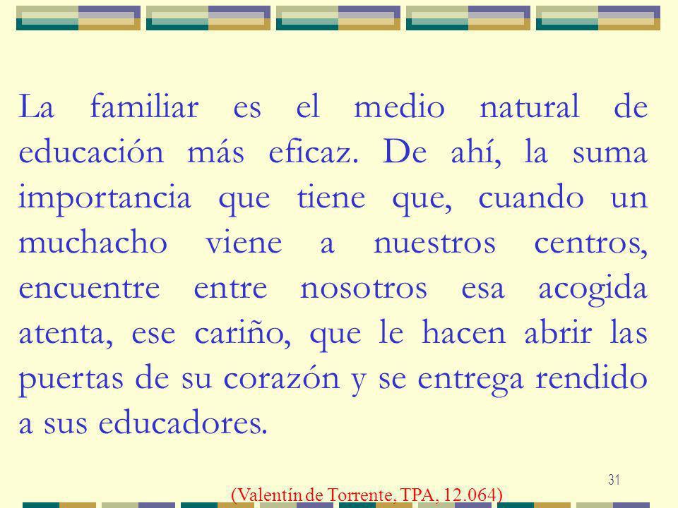 31 La familiar es el medio natural de educación más eficaz. De ahí, la suma importancia que tiene que, cuando un muchacho viene a nuestros centros, en