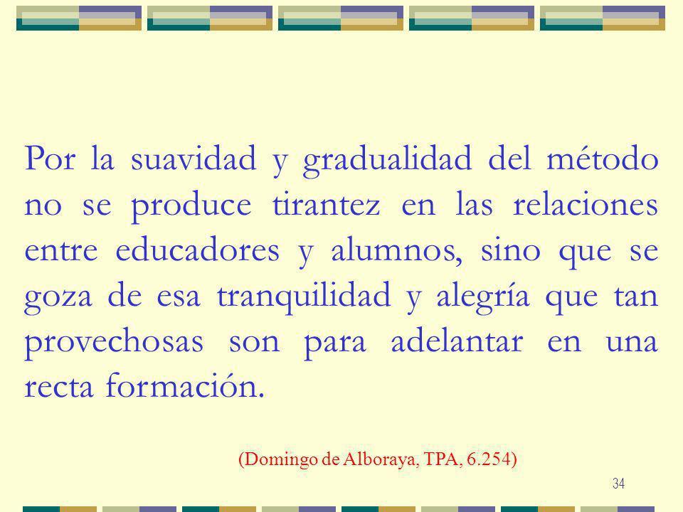 34 Por la suavidad y gradualidad del método no se produce tirantez en las relaciones entre educadores y alumnos, sino que se goza de esa tranquilidad