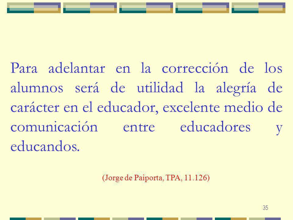 35 Para adelantar en la corrección de los alumnos será de utilidad la alegría de carácter en el educador, excelente medio de comunicación entre educad
