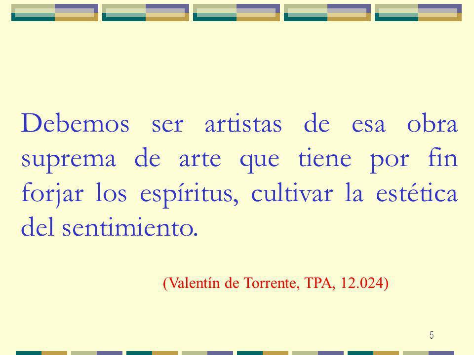 5 Debemos ser artistas de esa obra suprema de arte que tiene por fin forjar los espíritus, cultivar la estética del sentimiento. (Valentín de Torrente