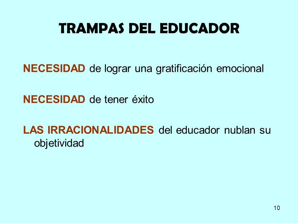 10 TRAMPAS DEL EDUCADOR NECESIDAD de lograr una gratificación emocional NECESIDAD de tener éxito LAS IRRACIONALIDADES del educador nublan su objetivid