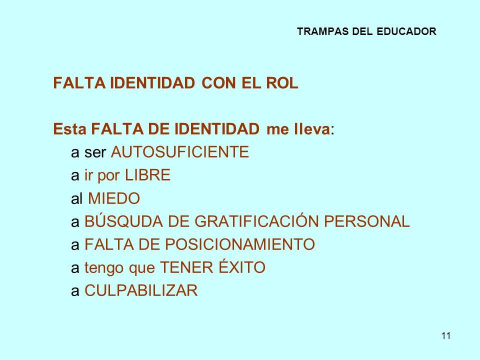 11 TRAMPAS DEL EDUCADOR FALTA IDENTIDAD CON EL ROL Esta FALTA DE IDENTIDAD me lleva: a ser AUTOSUFICIENTE a ir por LIBRE al MIEDO a BÚSQUDA DE GRATIFI