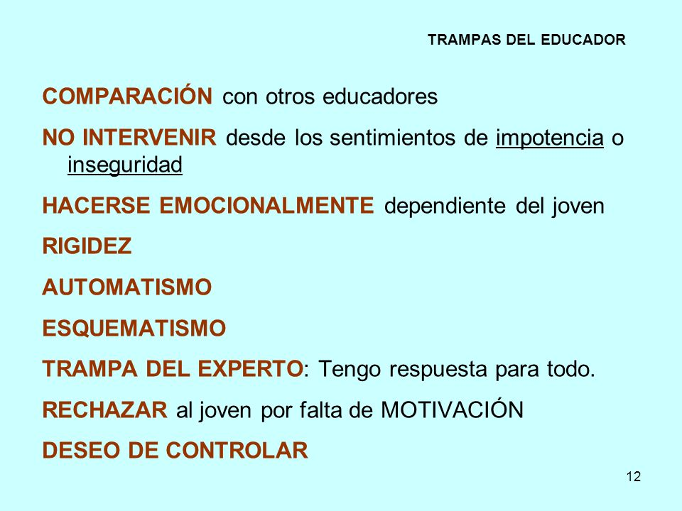 12 TRAMPAS DEL EDUCADOR COMPARACIÓN con otros educadores NO INTERVENIR desde los sentimientos de impotencia o inseguridad HACERSE EMOCIONALMENTE depen