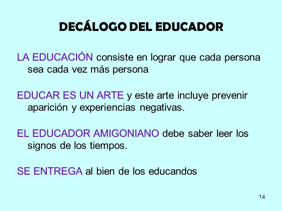 14 DECÁLOGO DEL EDUCADOR LA EDUCACIÓN consiste en lograr que cada persona sea cada vez más persona EDUCAR ES UN ARTE y este arte incluye prevenir apar