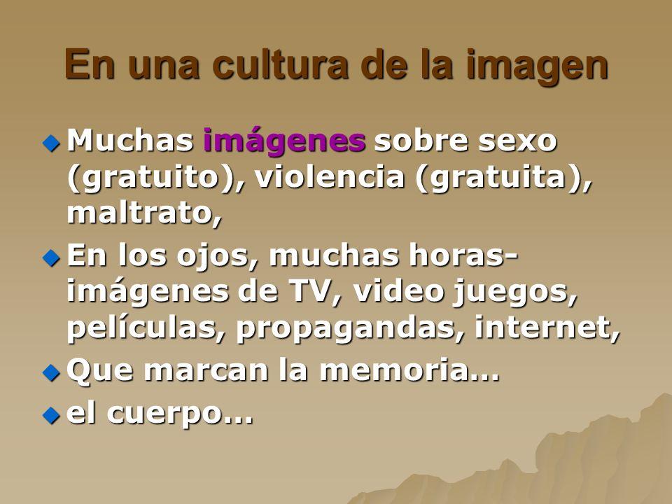En una cultura de la imagen Muchas imágenes sobre sexo (gratuito), violencia (gratuita), maltrato, Muchas imágenes sobre sexo (gratuito), violencia (g