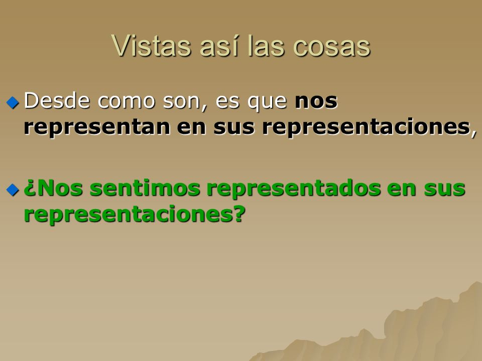 Vistas así las cosas Desde como son, es que nos representan en sus representaciones, Desde como son, es que nos representan en sus representaciones, ¿