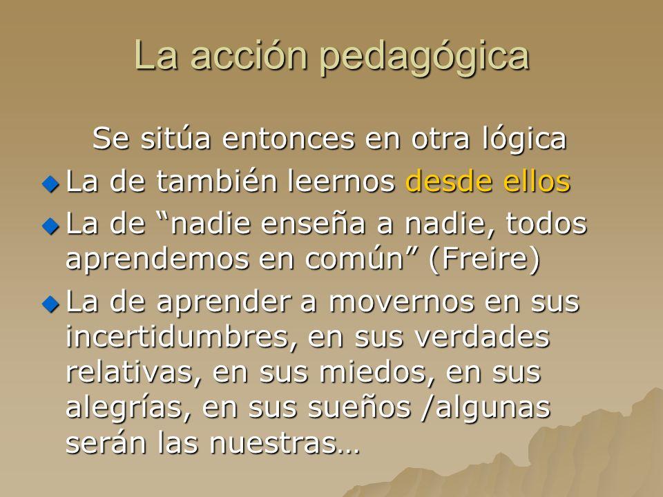 La acción pedagógica Se sitúa entonces en otra lógica Se sitúa entonces en otra lógica La de también leernos desde ellos La de también leernos desde e