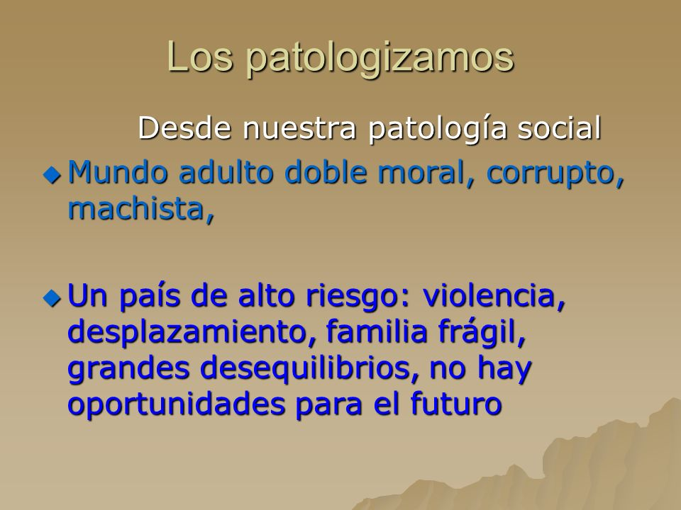 Los patologizamos Desde nuestra patología social Desde nuestra patología social Mundo adulto doble moral, corrupto, machista, Mundo adulto doble moral