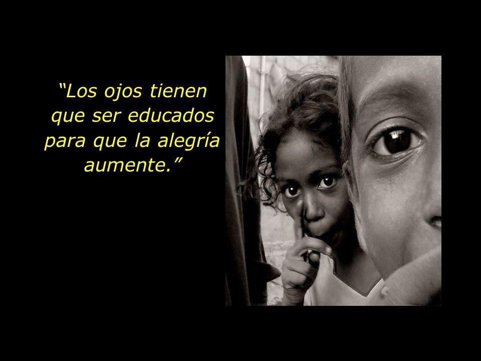 Los ojos tienen que ser educados para que la alegría aumente.