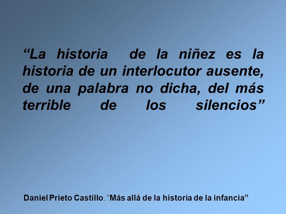 La historia de la niñez es la historia de un interlocutor ausente, de una palabra no dicha, del más terrible de los silencios Daniel Prieto Castillo.