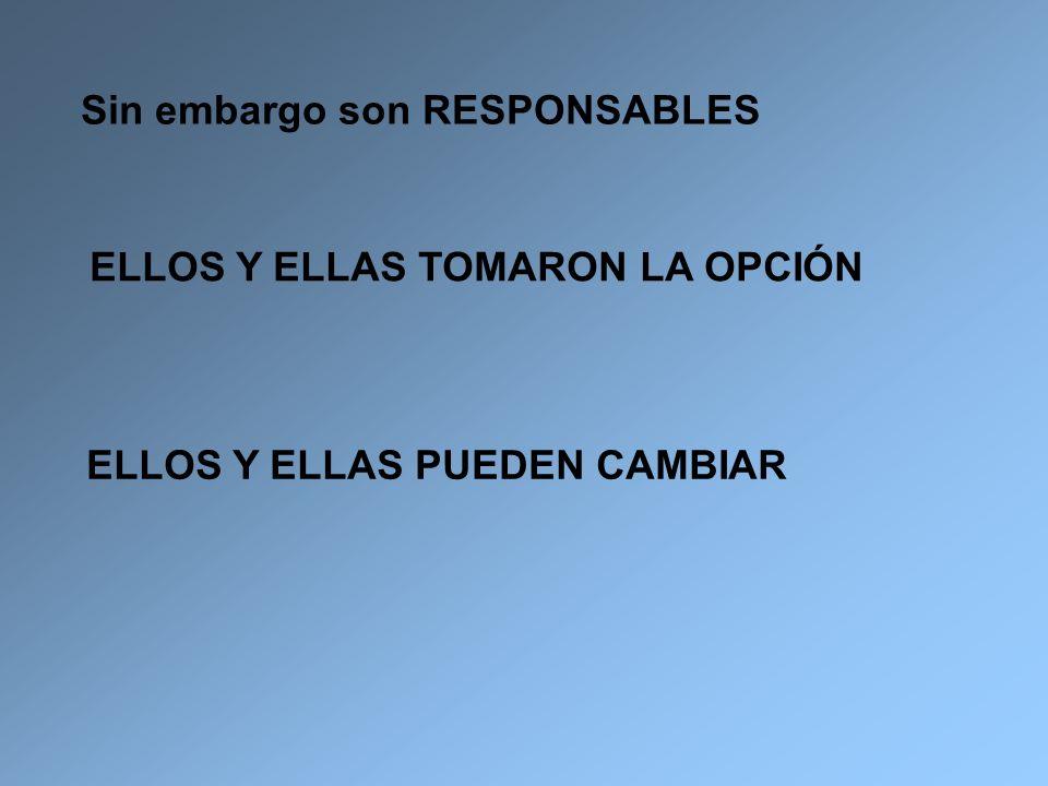 Sin embargo son RESPONSABLES ELLOS Y ELLAS TOMARON LA OPCIÓN ELLOS Y ELLAS PUEDEN CAMBIAR