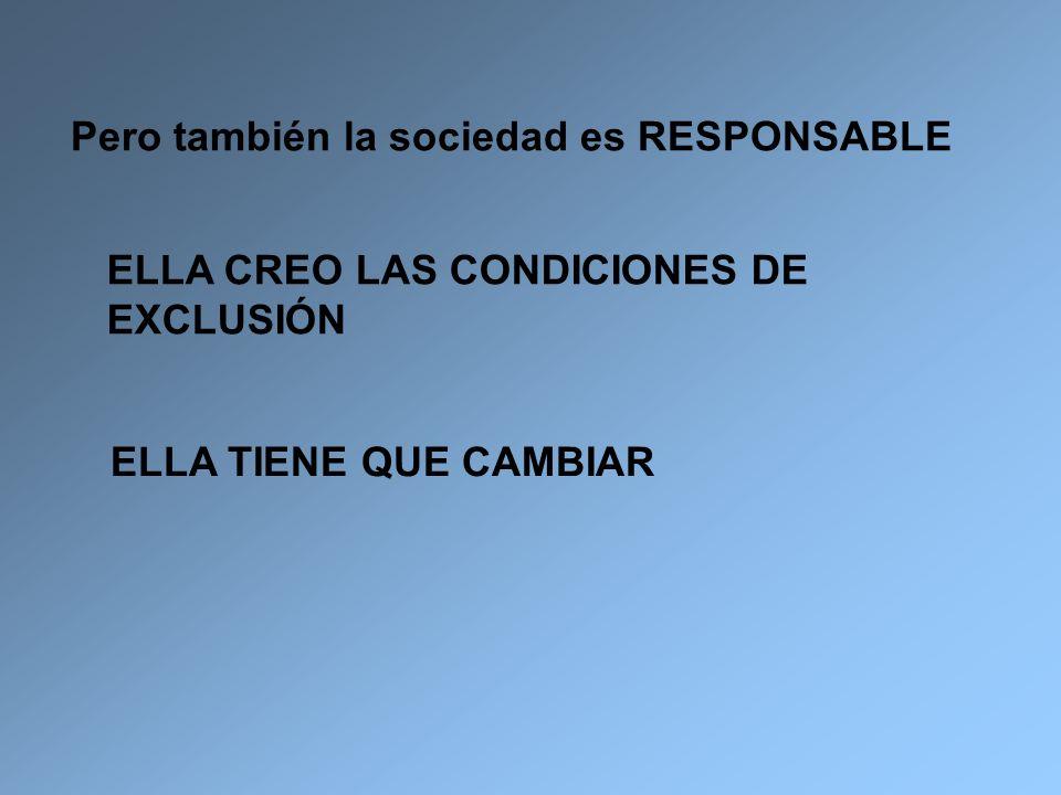 Pero también la sociedad es RESPONSABLE ELLA CREO LAS CONDICIONES DE EXCLUSIÓN ELLA TIENE QUE CAMBIAR