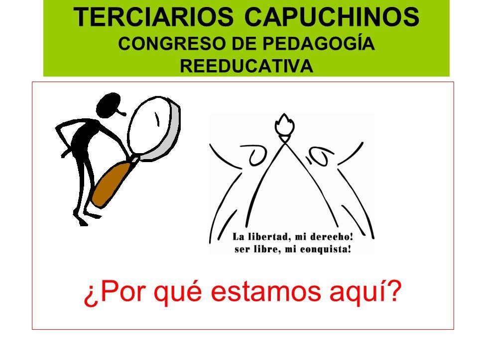 TERCIARIOS CAPUCHINOS CONGRESO DE PEDAGOGÍA REEDUCATIVA ¿Por qué estamos aquí?