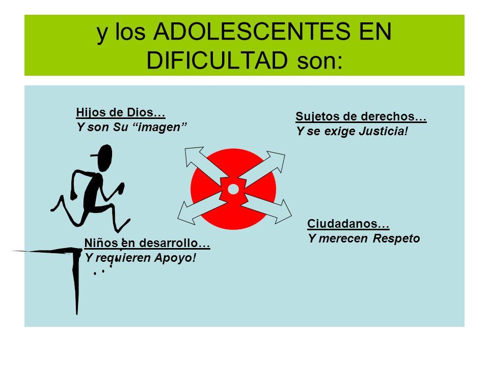 y los ADOLESCENTES EN DIFICULTAD son: Sujetos de derechos… Y se exige Justicia! Ciudadanos… Y merecen Respeto Hijos de Dios… Y son Su imagen Niños en