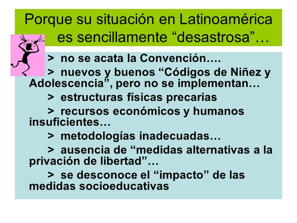 Porque su situación en Latinoamérica es sencillamente desastrosa… > no se acata la Convención…. > nuevos y buenos Códigos de Niñez y Adolescencia, per