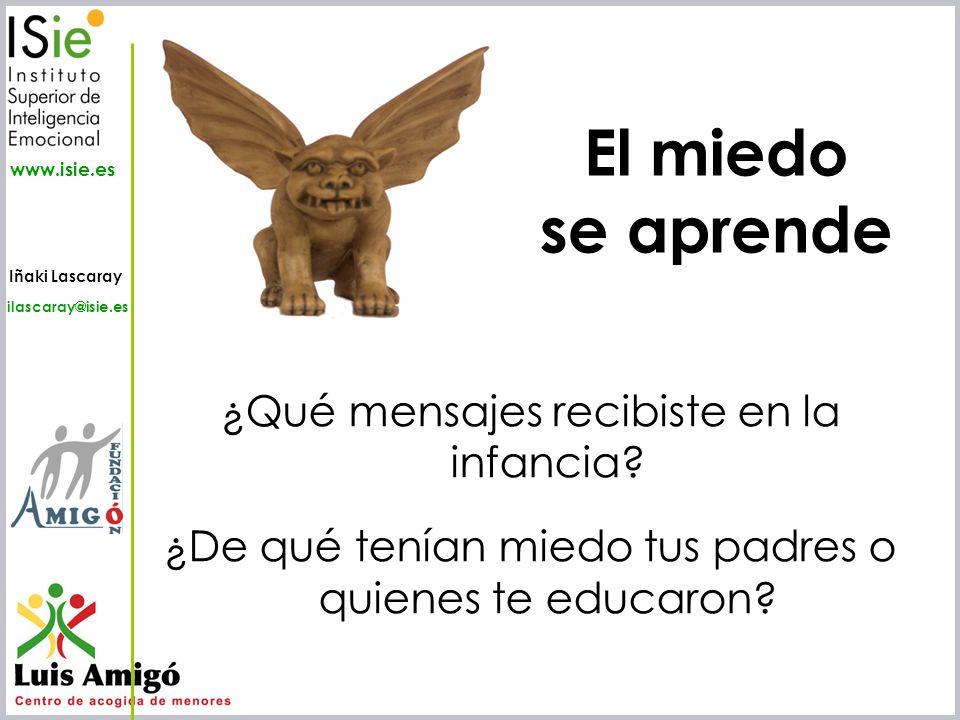 Iñaki Lascaray ilascaray@isie.es www.isie.es El miedo se aprende ¿Qué mensajes recibiste en la infancia? ¿De qué tenían miedo tus padres o quienes te