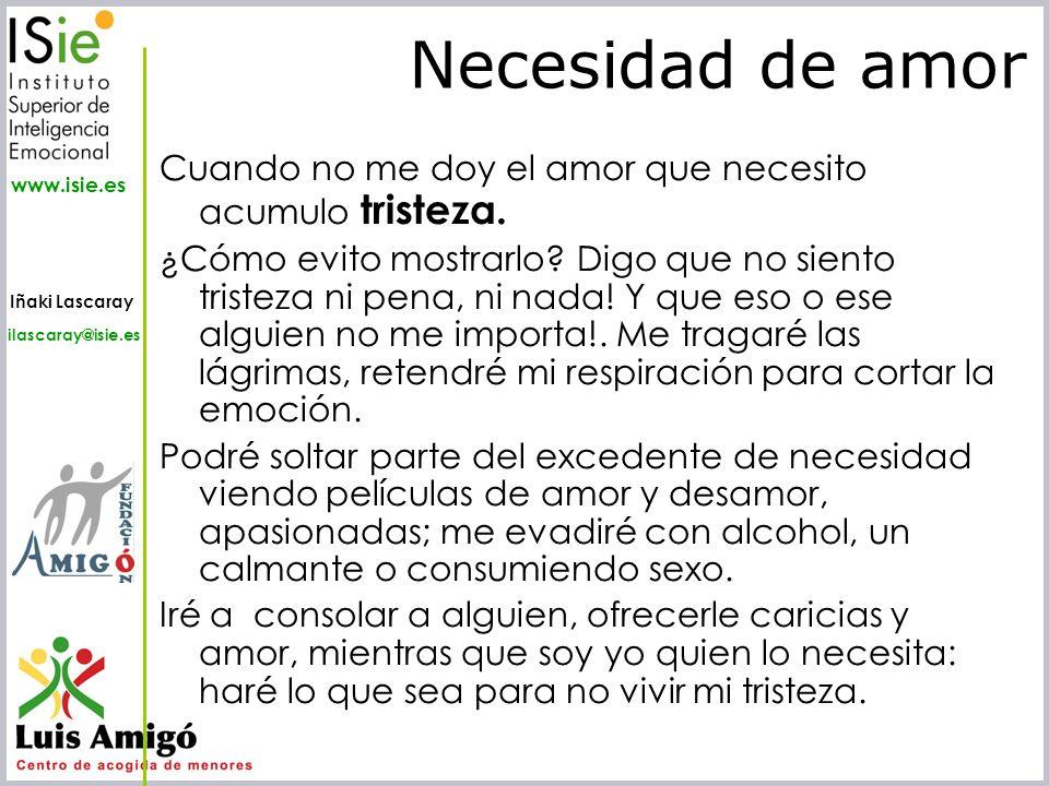 Iñaki Lascaray ilascaray@isie.es www.isie.es Cuando no me doy el amor que necesito acumulo tristeza. ¿Cómo evito mostrarlo? Digo que no siento tristez