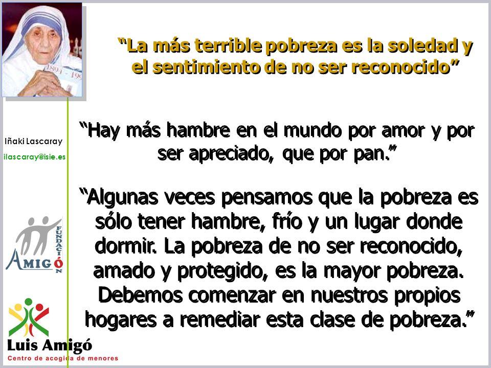 Iñaki Lascaray ilascaray@isie.es www.isie.es La más terrible pobreza es la soledad y el sentimiento de no ser reconocido Hay más hambre en el mundo po