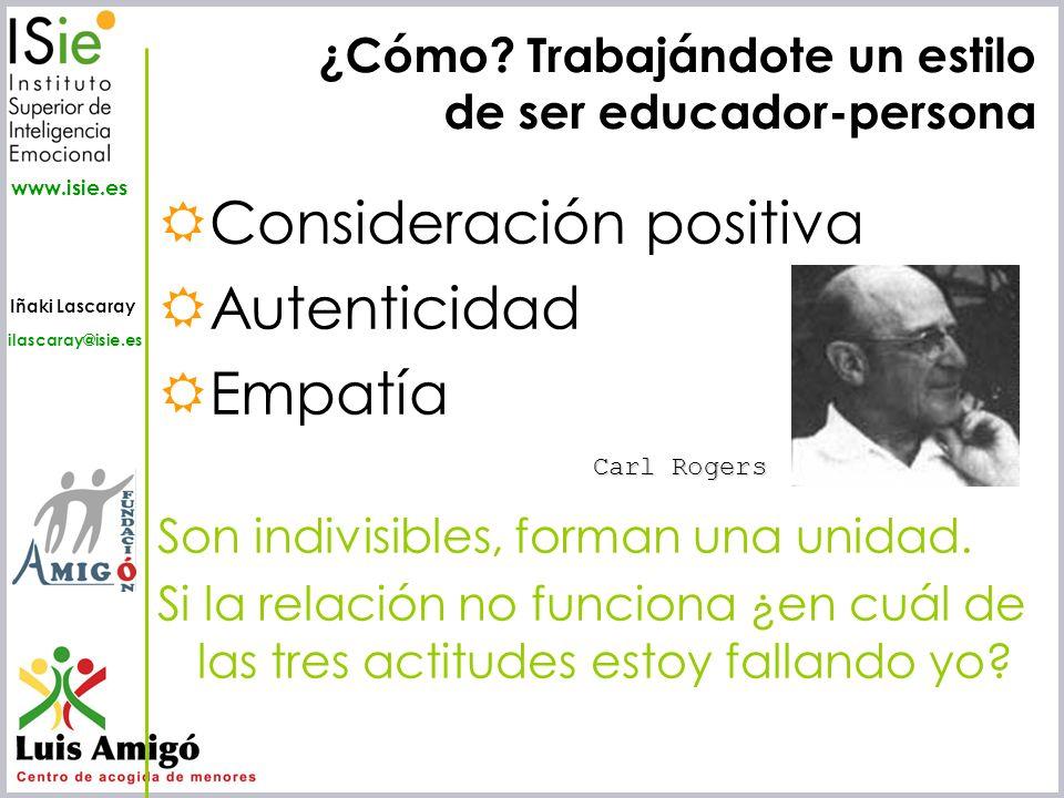 Iñaki Lascaray ilascaray@isie.es www.isie.es Consideración positiva Autenticidad Empatía Son indivisibles, forman una unidad. Si la relación no funcio