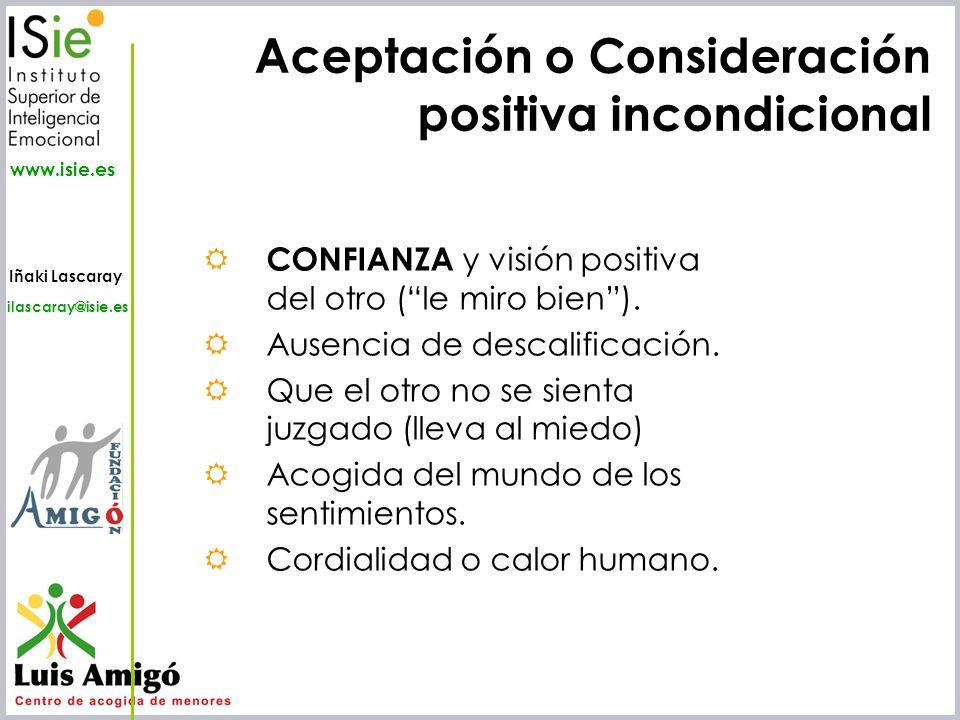 Iñaki Lascaray ilascaray@isie.es www.isie.es Aceptación o Consideración positiva incondicional CONFIANZA y visión positiva del otro (le miro bien). Au