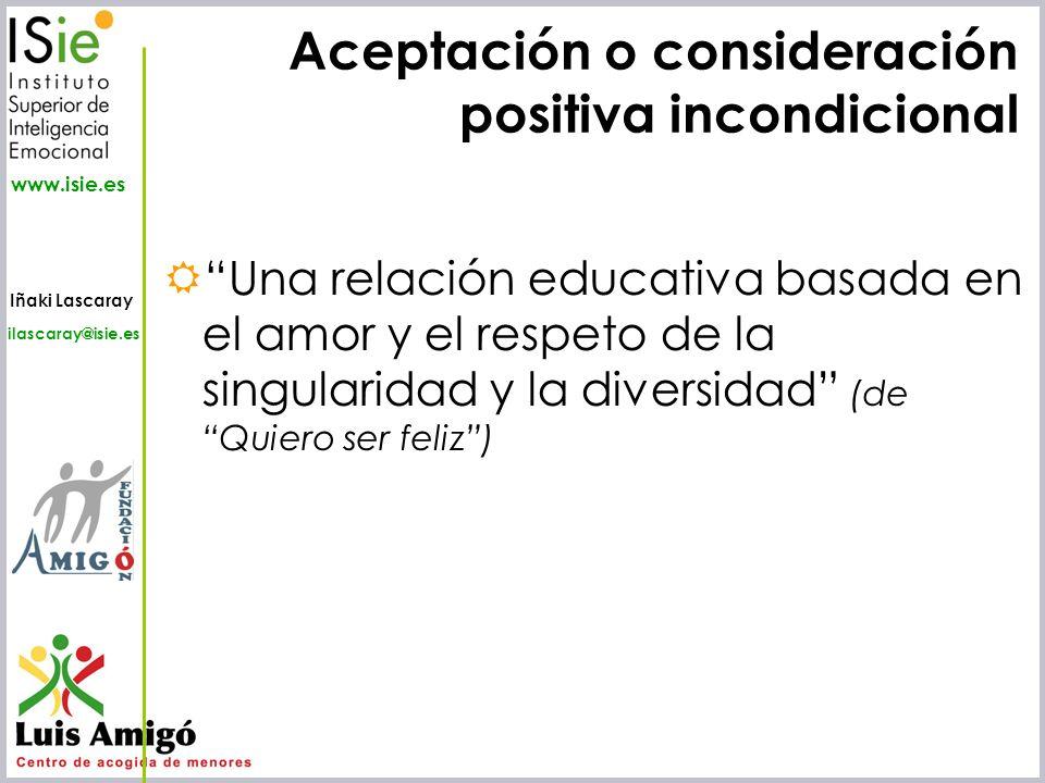 Iñaki Lascaray ilascaray@isie.es www.isie.es Aceptación o consideración positiva incondicional Una relación educativa basada en el amor y el respeto d