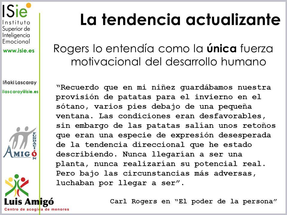Iñaki Lascaray ilascaray@isie.es www.isie.es La tendencia actualizante Rogers lo entendía como la única fuerza motivacional del desarrollo humano Recu