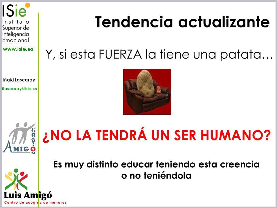 Iñaki Lascaray ilascaray@isie.es www.isie.es Tendencia actualizante Y, si esta FUERZA la tiene una patata… ¿NO LA TENDRÁ UN SER HUMANO? Es muy distint