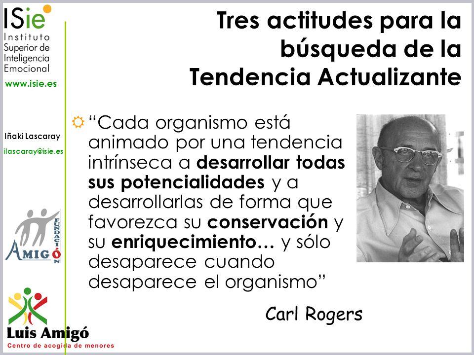 Iñaki Lascaray ilascaray@isie.es www.isie.es Tres actitudes para la búsqueda de la Tendencia Actualizante Cada organismo está animado por una tendenci