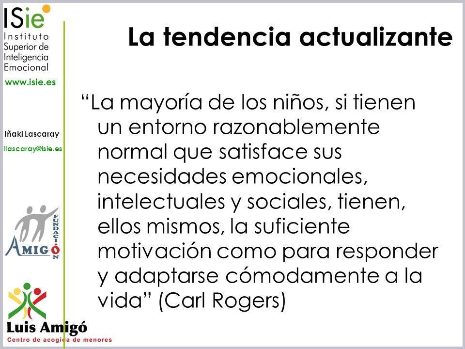 Iñaki Lascaray ilascaray@isie.es www.isie.es La tendencia actualizante La mayoría de los niños, si tienen un entorno razonablemente normal que satisfa
