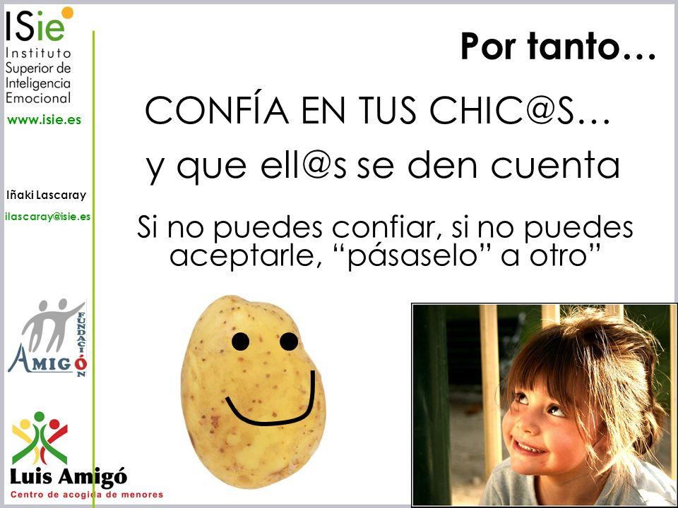 Iñaki Lascaray ilascaray@isie.es www.isie.es Por tanto… CONFÍA EN TUS CHIC@S… y que ell@s se den cuenta Si no puedes confiar, si no puedes aceptarle,