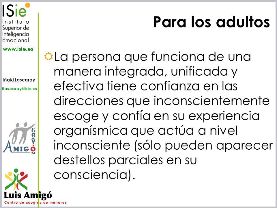 Iñaki Lascaray ilascaray@isie.es www.isie.es Para los adultos La persona que funciona de una manera integrada, unificada y efectiva tiene confianza en