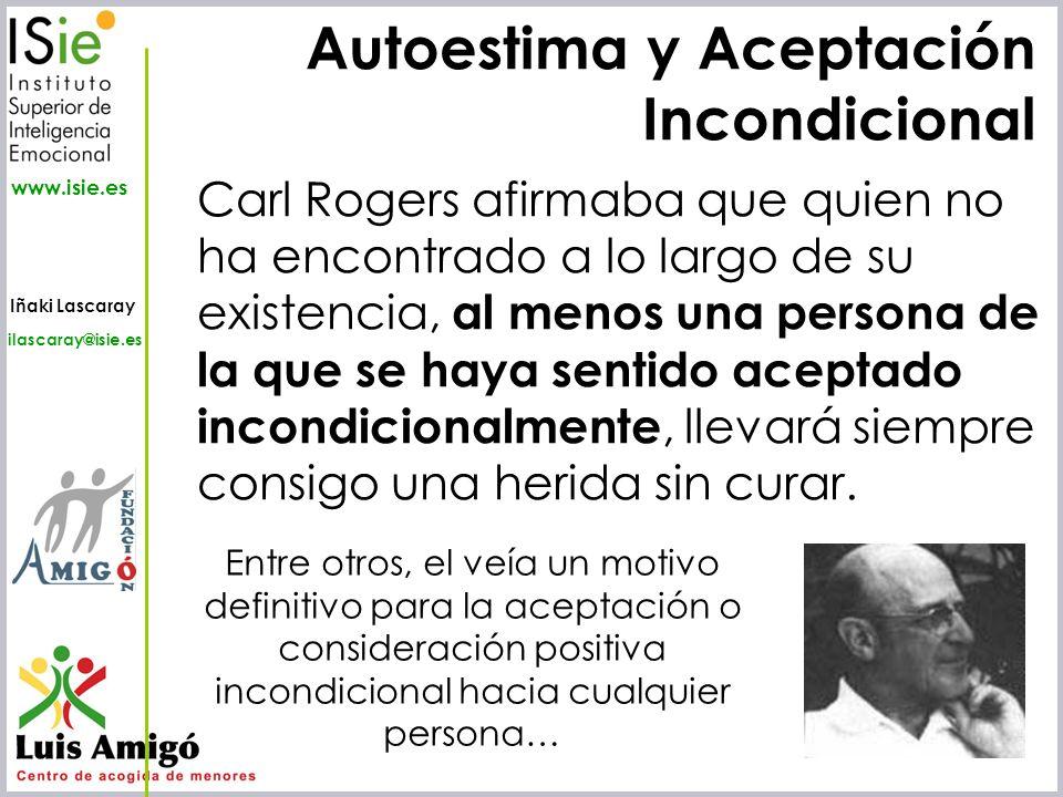 Iñaki Lascaray ilascaray@isie.es www.isie.es Autoestima y Aceptación Incondicional Carl Rogers afirmaba que quien no ha encontrado a lo largo de su ex