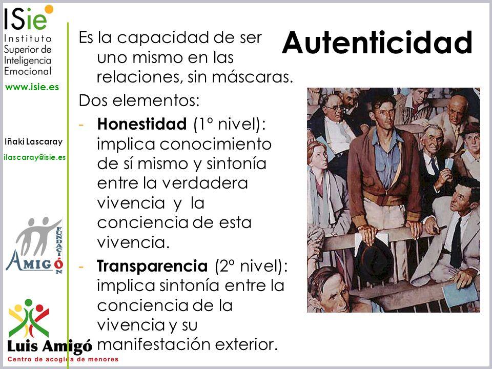 Iñaki Lascaray ilascaray@isie.es www.isie.es Es la capacidad de ser uno mismo en las relaciones, sin máscaras. Dos elementos: - Honestidad (1º nivel):