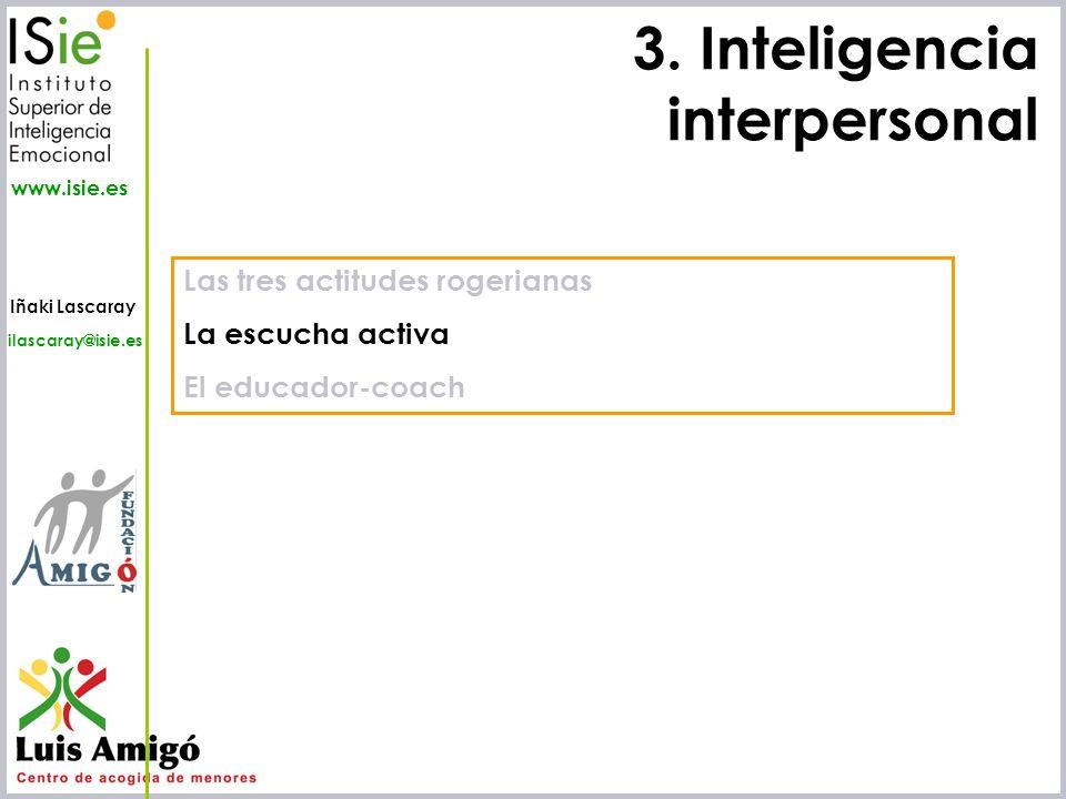Iñaki Lascaray ilascaray@isie.es www.isie.es 3. Inteligencia interpersonal Las tres actitudes rogerianas La escucha activa El educador-coach
