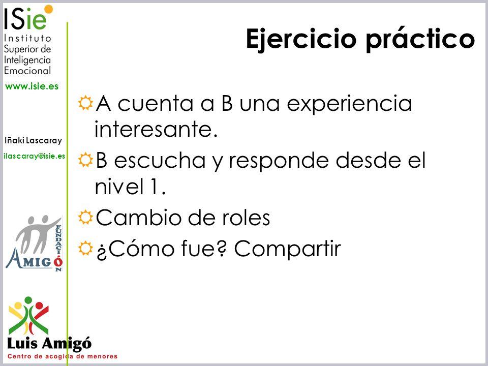 Iñaki Lascaray ilascaray@isie.es www.isie.es Ejercicio práctico A cuenta a B una experiencia interesante. B escucha y responde desde el nivel 1. Cambi