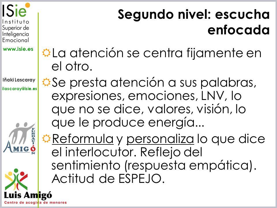 Iñaki Lascaray ilascaray@isie.es www.isie.es Segundo nivel: escucha enfocada La atención se centra fijamente en el otro. Se presta atención a sus pala