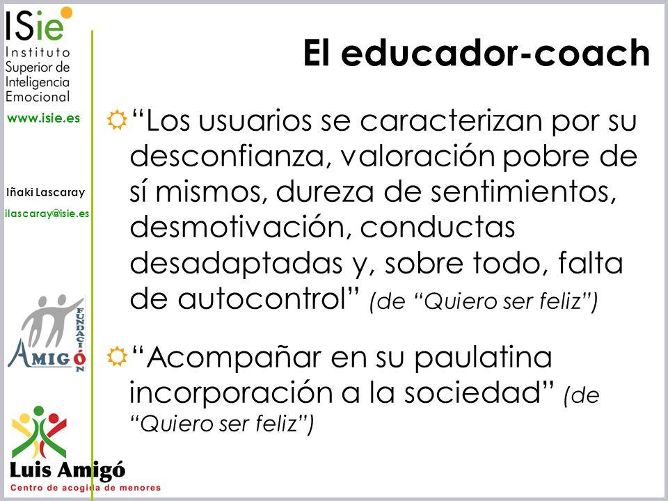 Iñaki Lascaray ilascaray@isie.es www.isie.es El educador-coach Los usuarios se caracterizan por su desconfianza, valoración pobre de sí mismos, dureza