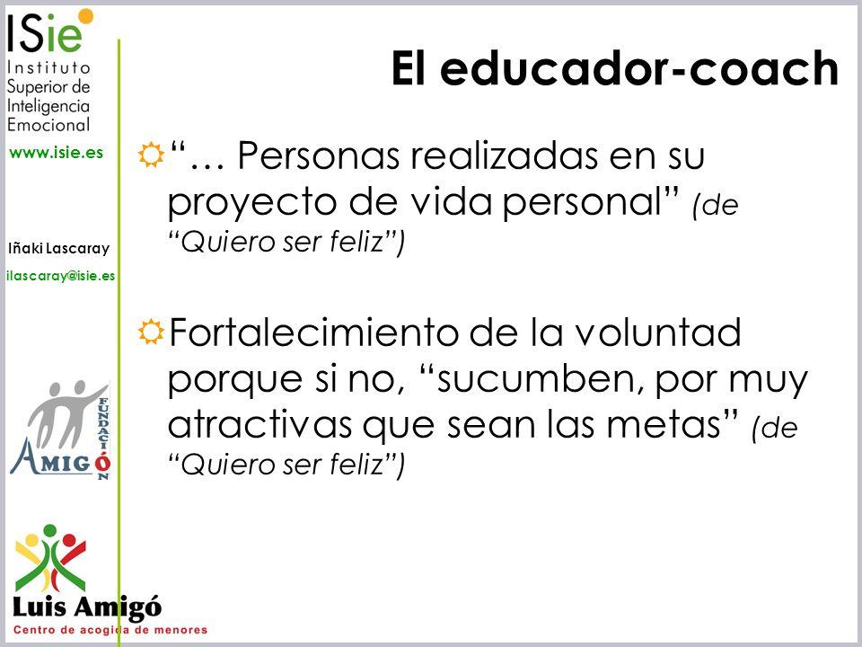 Iñaki Lascaray ilascaray@isie.es www.isie.es El educador-coach … Personas realizadas en su proyecto de vida personal (de Quiero ser feliz) Fortalecimi