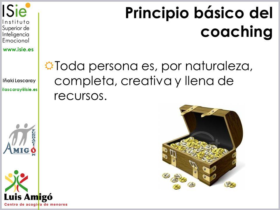 Iñaki Lascaray ilascaray@isie.es www.isie.es Principio básico del coaching Toda persona es, por naturaleza, completa, creativa y llena de recursos.