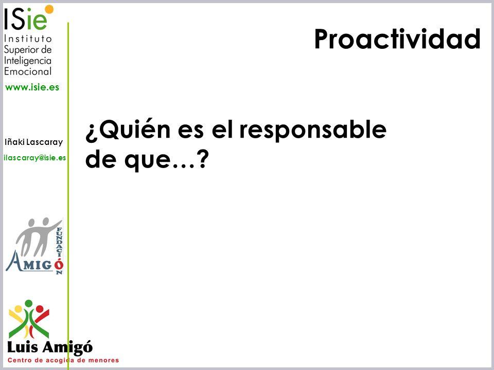 Iñaki Lascaray ilascaray@isie.es www.isie.es Proactividad ¿Quién es el responsable de que…?
