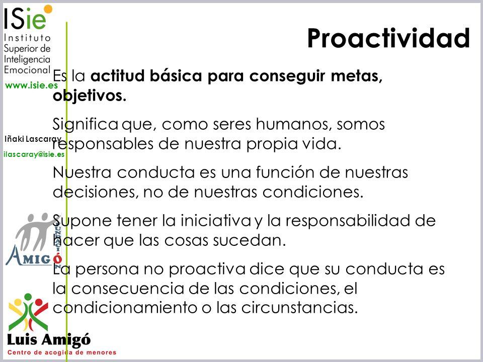 Iñaki Lascaray ilascaray@isie.es www.isie.es Proactividad Es la actitud básica para conseguir metas, objetivos. Significa que, como seres humanos, som