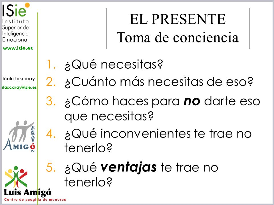 Iñaki Lascaray ilascaray@isie.es www.isie.es 1.¿Qué necesitas? 2.¿Cuánto más necesitas de eso? 3.¿Cómo haces para no darte eso que necesitas? 4.¿Qué i