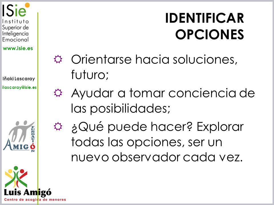 Iñaki Lascaray ilascaray@isie.es www.isie.es IDENTIFICAR OPCIONES Orientarse hacia soluciones, futuro; Ayudar a tomar conciencia de las posibilidades;
