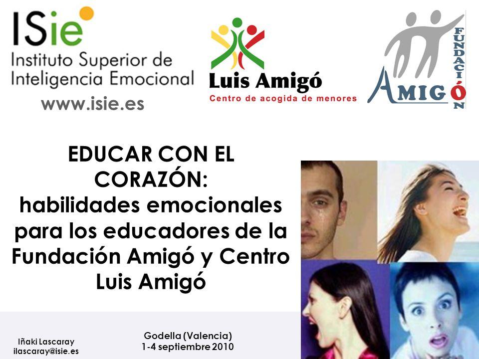 Godella (Valencia) 1-4 septiembre 2010 Iñaki Lascaray ilascaray@isie.es www.isie.es EDUCAR CON EL CORAZÓN: habilidades emocionales para los educadores