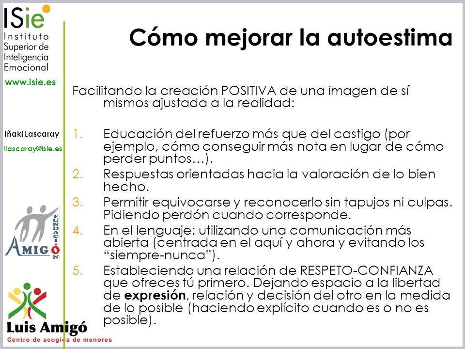 Iñaki Lascaray ilascaray@isie.es www.isie.es Cómo mejorar la autoestima Facilitando la creación POSITIVA de una imagen de sí mismos ajustada a la real